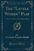 The Little Women Play: A Two-Act, Forty-Five-Minute Play (Classic Reprint)