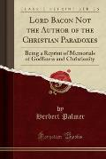 Lord Bacon Not the Author of the Christian Paradoxes: Being a Reprint of Memorials of Godliness and Christianity (Classic Reprint)