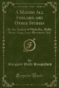 A Maiden All Forlorn, and Other Stories: By the Author of P8phyllis, Molly Bawn, Loys, Lord Beresford, Etc (Classic Reprint)