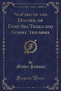 Nor'ard of the Dogger, or Deep-Sea Trials and Gospel Triumphs (Classic Reprint)