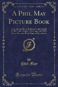 A Phil May Picture Book: Containing Many Hitherto Unpublished Studies and Original Drawings, and with Some Account of the Man and the Artist (C