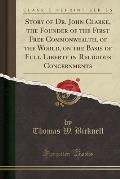 Story of Dr. John Clarke, the Founder of the First Free Commonwealth, of the World, on the Basis of Full Liberty in Religious Concernments (Classic Re