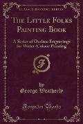 The Little Folks Painting Book: A Series of Outline Engravings for Water-Colour Painting (Classic Reprint)