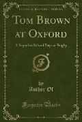 Tom Brown at Oxford: A Sequel to School Days at Rugby (Classic Reprint)
