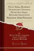 Pilot Small Business Technology Transfer (Sttr) and Small Business Innovation Research (Sbir) Program (Classic Reprint)