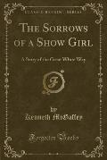 The Sorrows of a Show Girl: A Story of the Great White Way (Classic Reprint)