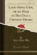 Laou-Seng-Urh, or an Heir in His Old a Chinese Drama (Classic Reprint)
