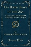 On Both Sides of the Sea: A Story of the Commonwealth and the Restoration, a Sequel (Classic Reprint)