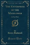 The Enterprise of the Mayflower: In Four Parts (Classic Reprint)