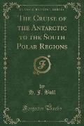 The Cruise of the Antarctic to the South Polar Regions (Classic Reprint)