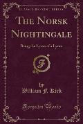 The Norsk Nightingale: Being the Lyrics of a Lyrics (Classic Reprint)