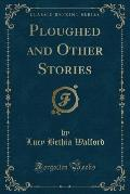 Ploughed and Other Stories (Classic Reprint)