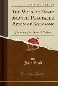 The Wars of David and the Peaceable Reign of Solomon: Symbolizing the Times of Warfare (Classic Reprint)
