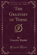 The Greatest of These (Classic Reprint)