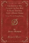 The Image of His Father; Or One Boy Is More Trouble Than a Dozen Girls: Being a Tale of a Young Monkey (Classic Reprint)
