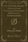 The Spinsters Return (Sequel to the Spinsters Convention) an Evening's Entertainment (Classic Reprint)