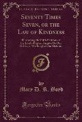 Seventy Times Seven, or the Law of Kindness: Illustrating the Fifth Petition of the Lord's Prayer, Forgive Us Our Debts, as We Forgive Our Debtors (Cl