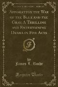Appomattox the War of the Blue and the Gray; A Thrilling and Entertaining Drama in Five Acts (Classic Reprint)