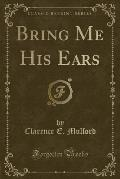 Bring Me His Ears (Classic Reprint)