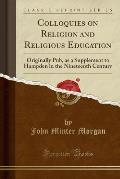 Colloquies on Religion and Religious Education: Originally Pub, as a Supplement to Hampden in the Nineteenth Century (Classic Reprint)
