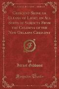 Crescent-Shine or Gleams of Light on All Sorts of Subjects from the Columns of the New Orleans Crescent (Classic Reprint)