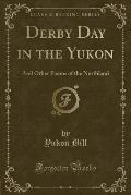 Derby Day in the Yukon: And Other Poems of the Northland (Classic Reprint)