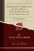 Examination of Sprinkling the Only Mode of Baptism Made Known in the Scriptures, &C: By Absalom Peters (Classic Reprint)