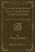 Hunting in the Jungle with Gun and Guide After Large Game: Adapted from Les Animaux Sauvages (Classic Reprint)