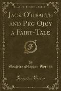 Jack O'Health and Peg Ojoy a Fairy-Tale (Classic Reprint)
