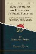 John Brown, and the Union Right or Wrong Songster: Containing All the Celebrated John Brown and Union Songs Which Have Become So Immensely Popular Thr