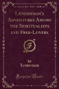 Lenderman's Adventures Among the Spiritualists and Free-Lovers (Classic Reprint)