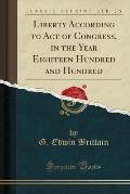 Liberty According to Act of Congress, in the Year Eighteen Hundred and Hundred (Classic Reprint)