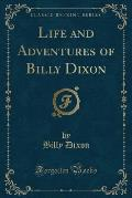Life and Adventures of Billy Dixon (Classic Reprint)