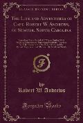 The Life and Adventures of Capt.: Robert W. Andrews, of Sumter, South Carolina, Extending Over a Period of 97 Years Together with Reminiscences of the