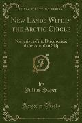 New Lands Within the Arctic Circle: Narrative of the Discoveries, of the Austrian Ship (Classic Reprint)