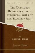 The Outsiders Being a Sketch of the Social Work of the Salvation Army (Classic Reprint)
