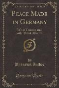 Peace Made in Germany: What Tommy and Poilu Think about It (Classic Reprint)