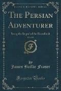 The Persian Adventurer, Vol. 1 of 3: Being the Sequel of the Kuzzilbash (Classic Reprint)