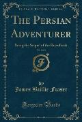 The Persian Adventurer, Vol. 2 of 3: Being the Sequel of the Kuzzilbash (Classic Reprint)