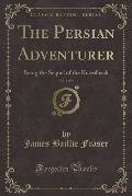 The Persian Adventurer, Vol. 3 of 3: Being the Sequel of the Kuzzilbash (Classic Reprint)