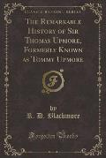 The Remarkable History of Sir Thomas Upmore, Formerly Known as Tommy Upmore (Classic Reprint)