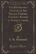 The Remarkable History of Sir Thomas Upmore, Formerly Known as Tommy Upmore, Vol. 1 of 2 (Classic Reprint)
