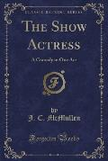 The Show Actress: A Comedy in One Act (Classic Reprint)
