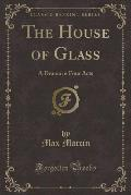 The House of Glass: A Drama in Four Acts (Classic Reprint)