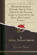 Who Is the King of Hungary That Is Now a Suitor in the English Court of a Letter to the Right Hon. Lord J. Russell (Classic Reprint)