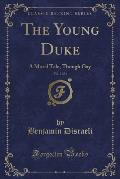 The Young Duke, Vol. 2 of 3: A Moral Tale, Though Gay (Classic Reprint)