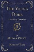 The Young Duke, Vol. 3 of 3: A Moral Tale, Though Gay (Classic Reprint)