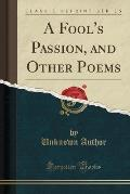 A Fool's Passion, and Other Poems (Classic Reprint)
