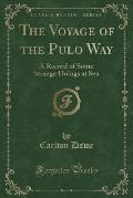 The Voyage of the Pulo Way: A Record of Some Strange Doings at Sea (Classic Reprint)