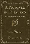 A Prisoner in Fairyland: The Book That 'Uncle Paul' Wrote (Classic Reprint)